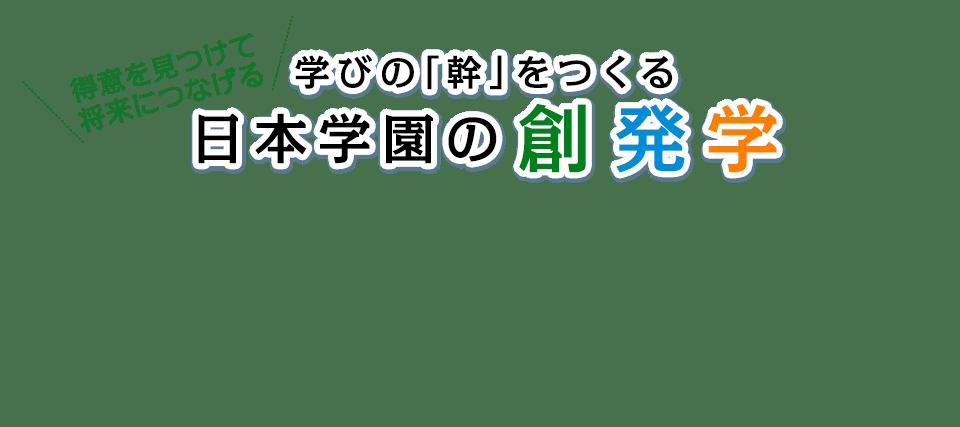得意を見つけて将来につなげる 学びの「幹」をつくる日本学園の創発学
