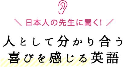 日本人の先生に聞く! 人として分かり合う喜びを感じる英語