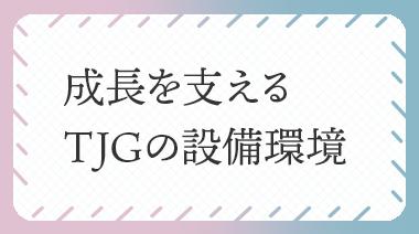 成長を支えるTJGの設備環境