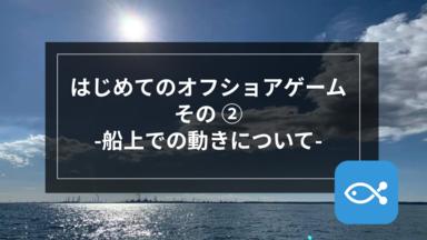 【オフショア】はじめてのオフショアゲームその②-船上での動きについて-