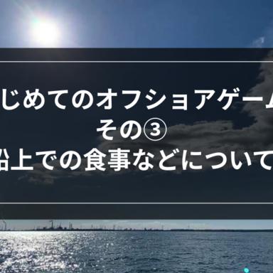 【オフショア】はじめてのオフショアゲームその③-船上での食事などについて-