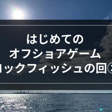 【オフショア】はじめてのオフショアゲーム-ロックフィッシュの回②-