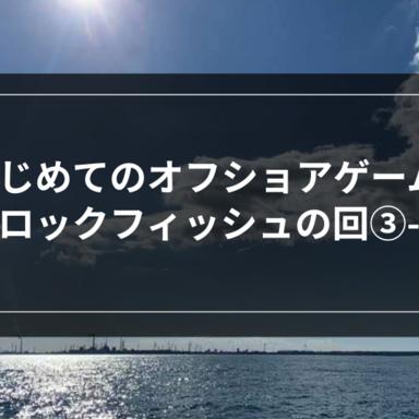 【オフショア】はじめてのオフショアゲーム-ロックフィッシュの回③-