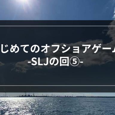 【オフショア】はじめてのオフショアゲーム-SLJの回⑤-