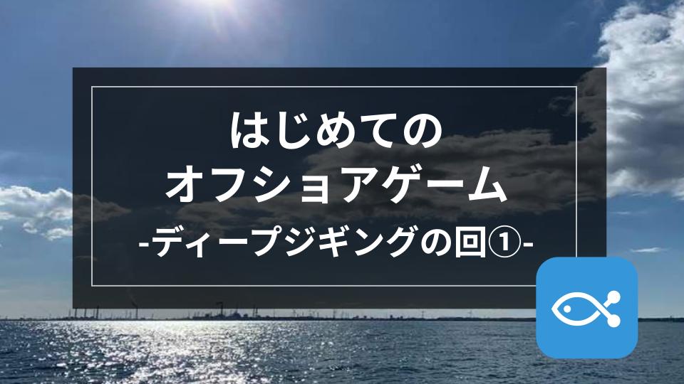 【オフショア】はじめてのオフショアゲーム-ディープジギングの回①-