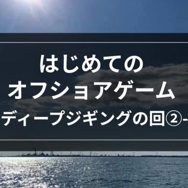 【オフショア】はじめてのオフショアゲーム-ディープジギングの回②-