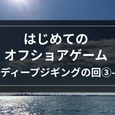 【オフショア】はじめてのオフショアゲーム-ディープジギングの回③-