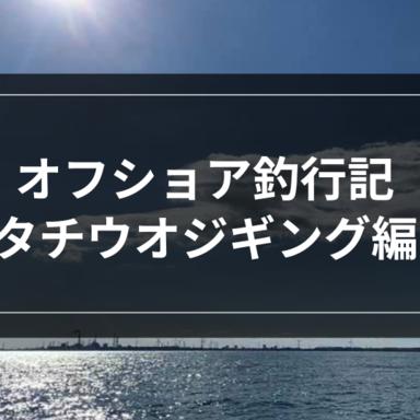 【オフショア】オフショア釣行記-タチウオジギング編