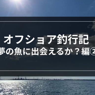 【オフショア】オフショア釣行記-夢の魚に出会えるか?②-