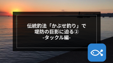 【伝統釣法】「かぶせ釣り」で堤防の巨影に迫る-タックル編-