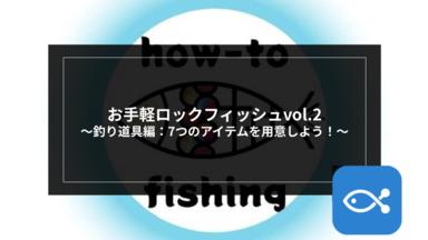 【ロックゲーム】お手軽ロックフィッシュvol.2〜釣り道具編:7つアイテムを用意しよう~