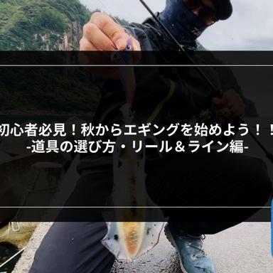 【エギング】初心者必見!秋からエギングを始めよう!! 〜道具の選び方・リール&ライン編〜