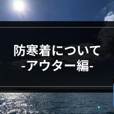 【オフショア】防寒着について-アウター編その1-