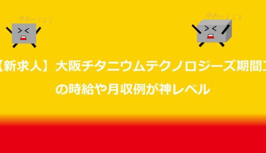 【新求人】大阪チタニウムテクノロジーズ期間工の時給や月収例が神レベル