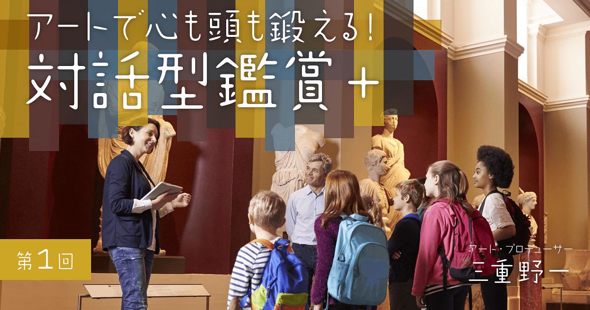 人間の知の基本フレームは、小学生のときに形成される!? 新たな美術鑑賞法「対話型鑑賞」が育む7つの力