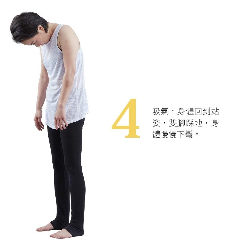 4. 吸氣,身體回到站姿,雙腳踩地,身體慢慢下彎。