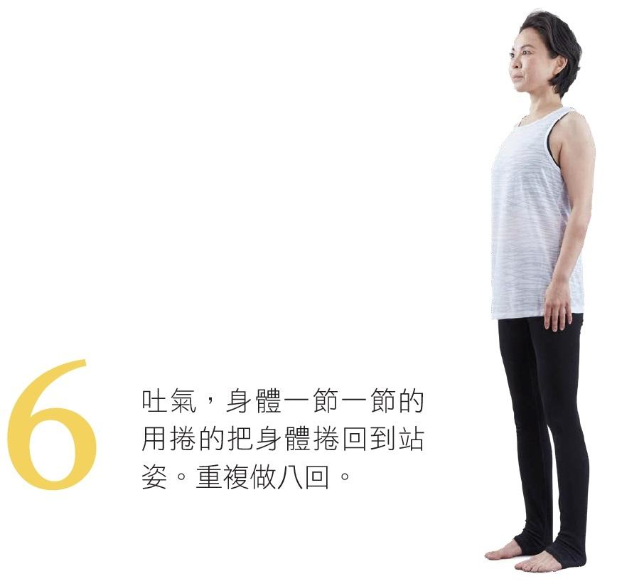 6. 吐氣,身體一節一節的用捲的把身體捲回到站姿。重複做八回。