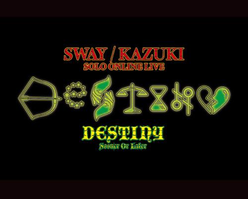 SWAY / KAZUKI SOLO ONLINE LIVE「DESTINY -S.O.L-」