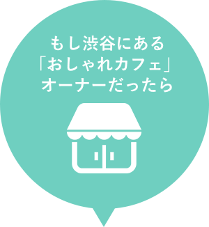 もしも渋谷にある「おしゃれカフェ」オーナーだったら