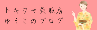 トキワヤ呉服店ゆうこのブログ