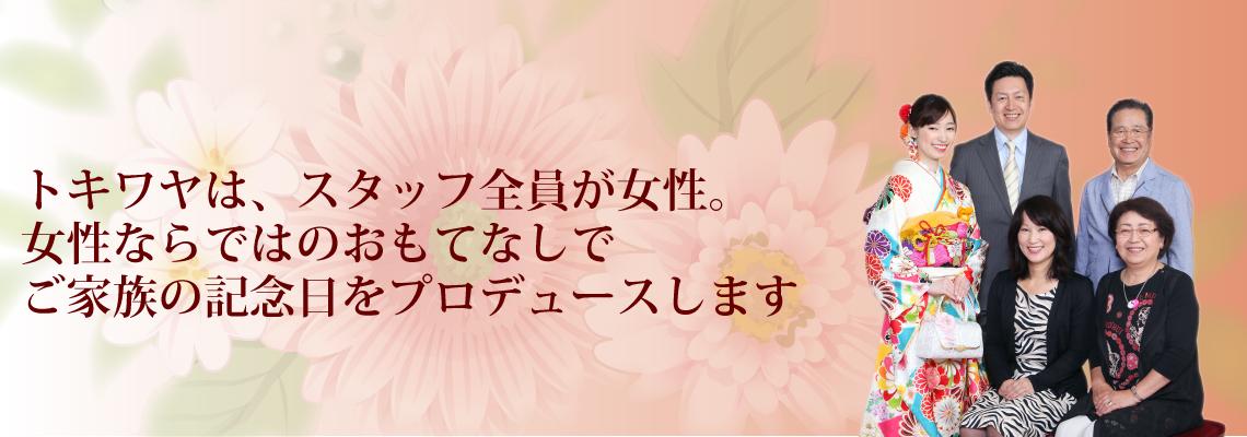 トキワヤは、スタッフ全員が女性。 女性ならではのおもてなしでご家族の記念日をプロデュースします