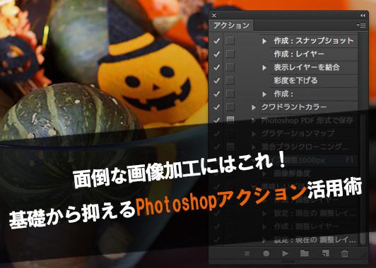 面倒な画像加工にはこれ!基礎から抑えるPhotoshopアクション活用術