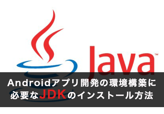 Androidアプリ開発の環境構築に必要なJDKのインストール方法