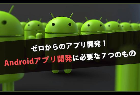 ゼロからのアプリ開発!Androidアプリ開発に必要な7つのもの