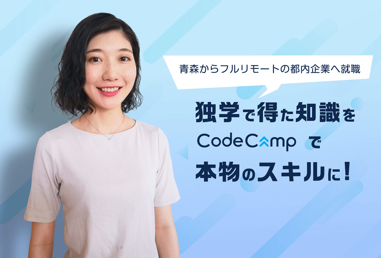 独学で得た知識をCodeCampで本物のスキルに育て、青森からフルリモートで働ける都内企業へ就職!
