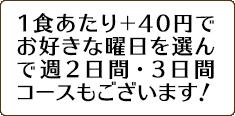 1食当たり+40円でお好きな曜日を選んで週2日間・3日間コースもございます!