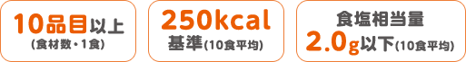 10品目以上(食材数・1食)・250kcal基準(10食平均)・食塩相当量2.0g以下(10食平均)
