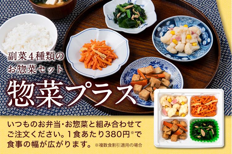 朝食・昼食に便利な4種のお惣菜「惣菜プラス」いつものお弁当・お惣菜と組み合わせてご注文いただくと、毎日の食事の幅が広がります。