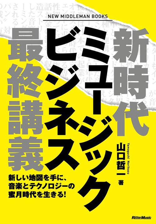 山口哲一 著書『新時代ミュージックビジネス最終講義 新しい地図を手に、音楽とテクノロジーの蜜月時代を生きる!』
