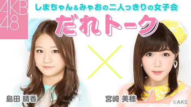 AKB48・島田晴香&宮崎美穂 二人っきりの女子会「だれトーク」