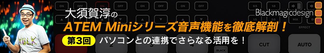 大須賀淳の!ATEM Miniシリーズ音声機能を徹底解剖!第3回:パソコンとの連携でさらなる活用を!