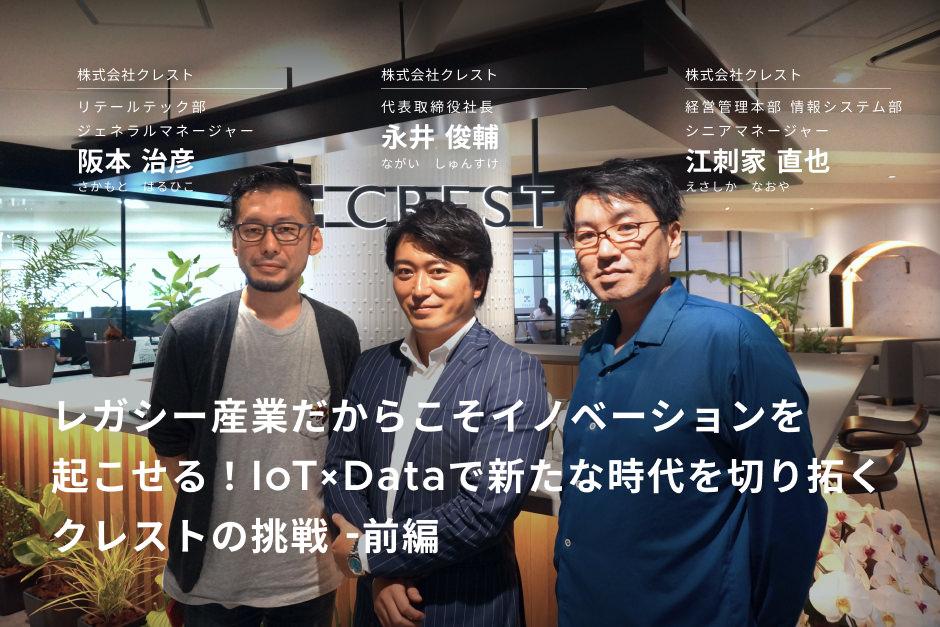 前編:レガシー産業だからこそイノベーションを起こせる!IoT×Dataで新たな時代を切り拓くクレストの挑戦
