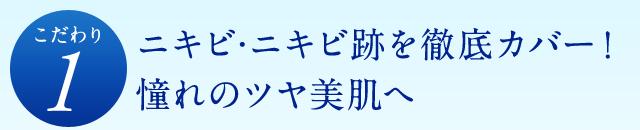 [こだわり1]ニキビ・ニキビ跡を徹底カバー!憧れのツヤ美肌へ