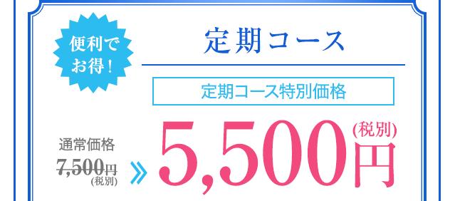 便利でお得!定期コース 定期コース特別価格 通常価格7,500円(税別)→5,500円(税別)