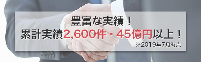 豊富な実績!累計実績2,600件・45億円以上!