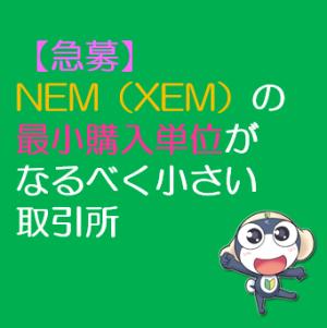 【急募】NEM(XEM)の最小購入単位がなるべく小さい取引所