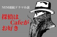 NEM連続ドラマ小説 探偵はcafeがお好き#2