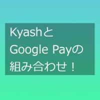 KyashとGoogle Pay、PayPayの組み合わせが便利そう!