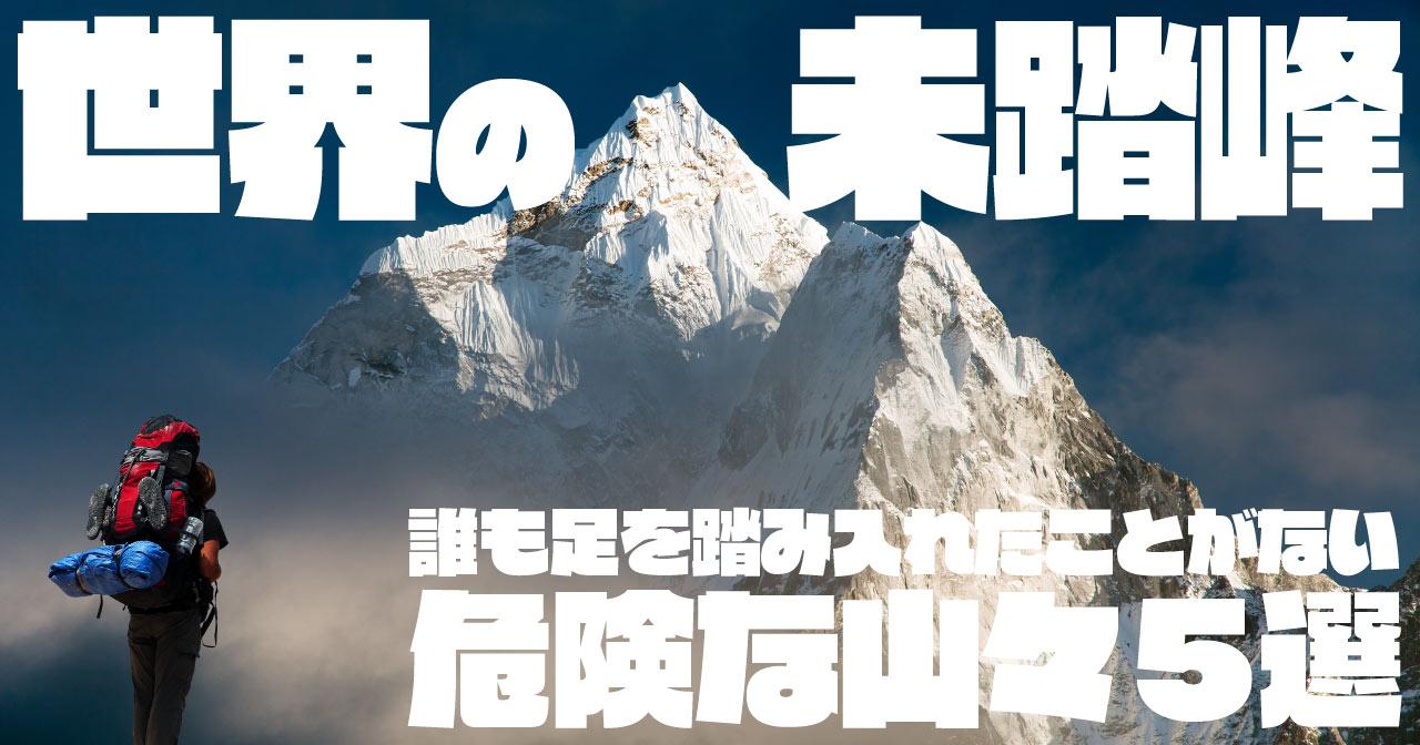 世界の未踏峰 〜誰も足を踏み入れたことがない危険な山々5選