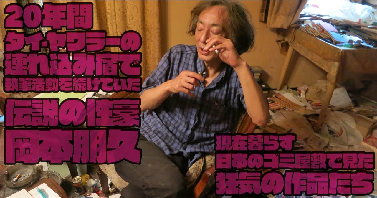 20年間タイ・ヤワラーの連れ込み宿で執筆活動を続けていた伝説の性豪・岡本朋久。現在暮らす日本のゴミ屋敷で見た狂気の作品たち