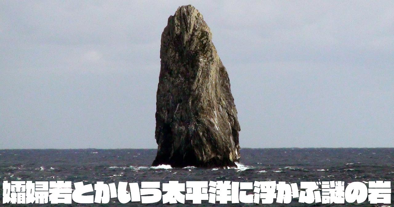 孀婦岩とかいう太平洋に浮かぶ謎の岩