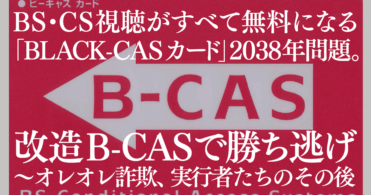 BS・CS視聴がすべて無料になる「BLACK-CASカード」2038年問題。改造B-CASで勝ち逃げ〜オレオレ詐欺、実行者たちのその後