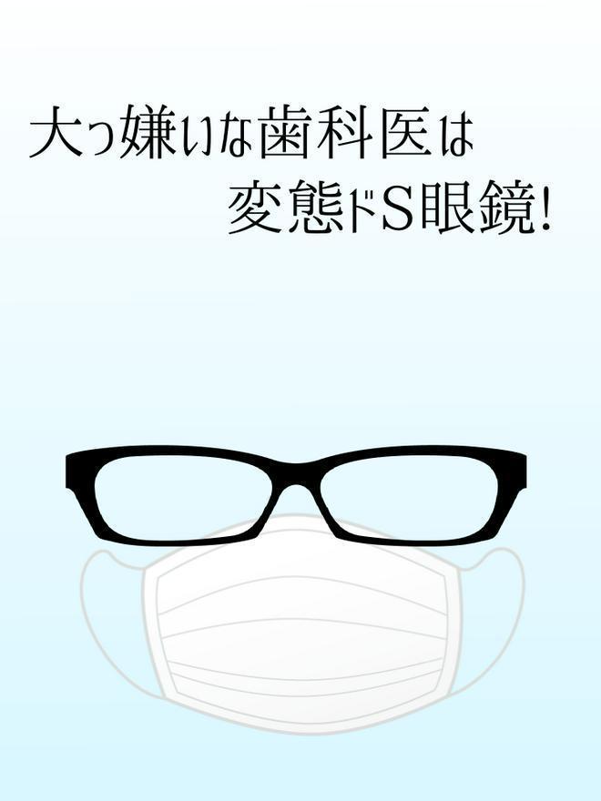 【完結】大嫌いな歯科医は変態ドS眼鏡!