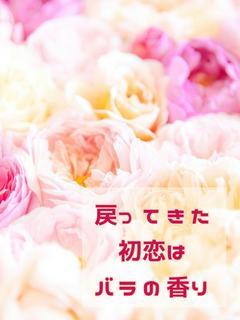 戻ってきた初恋はバラの香りがしました。