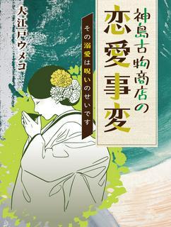 神島古物商店の恋愛事変~その溺愛は呪いのせいです~