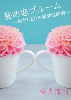 秘め恋ブルーム〜極甘CEOの蜜愛包囲網〜